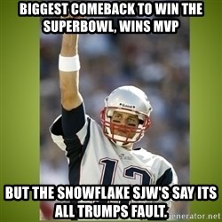 tom brady - Biggest comeback to win the Superbowl, Wins MVP but the snowflake SJW's say its all Trumps fault.