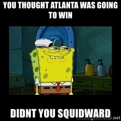 didnt you squidward - you thought atlanta was going to win didnt you squidward