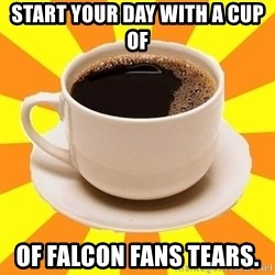 Cup of coffee - Start Your day with a cup of  Of Falcon fans tears.
