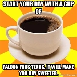 Cup of coffee - Start your day with a cup of Falcon fans tears. it will make you day sweeter.