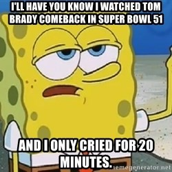 Only Cried for 20 minutes Spongebob - I'll have you know I watched tom Brady comeback in super bowl 51 And I only cried for 20 minutes.