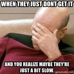 Face Palm - When they just dont get it And you realize maybe theY're just a bit slow.