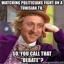 """Oh so you're - Watching politicians fight on a Tunisian TV.. So, you call that """"debate""""?"""