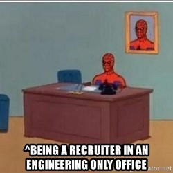 Spidermandesk -  ^Being a recruiter in an engineering only office