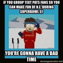 South Park Ski Instructor - IF YOU GROUP TEXT PATS FANS SO YOU CAN MAKE FUN OF N.E. DURING SUPERBOWL 51 YOU'RE GONNA HAVE A BAD TIME