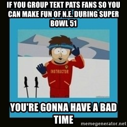 South Park Ski Instructor - if you group text pats fans so you can make fun of n.e. during super bowl 51 you're gonna have a bad time