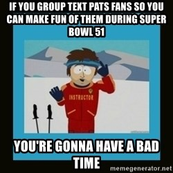 South Park Ski Instructor - if you group text pats fans so you can make fun of them during super bowl 51 you're gonna have a bad time