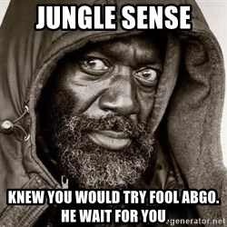 You Gonna Get Raped - Jungle sense  Knew you would try fool Abgo. He wait for you