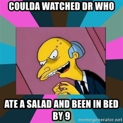 Mr. Burns - Coulda WatcheD dr who Ate a Salad and been in bed by 9