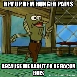 Rev Up Those Fryers - Rev up dem hunger pains Because we about to be bacon bois