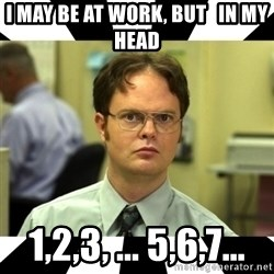 Dwight from the Office - I MAY BE AT WORK, BUT   IN MY HEAD 1,2,3, ... 5,6,7...