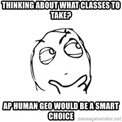 thinking guy - thinking about what classes to take? ap human geo would be a smart choice
