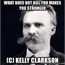 Nietzsche - What does not kill you makes you stronger (C) kelly clarkson