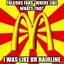 "McDonalds Peeves - Falcons fans ""where like whats that' i was like ur hairline"