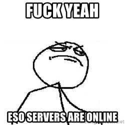 Fuck Yeah - FUCK YEAH ESO SERVERS ARE ONLINE