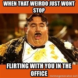 Fat Guy - When that weirdo just wont stop  flirting with you in the office