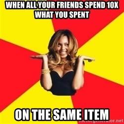 Beyonce Giselle Knowles - when all your friends spend 10x what you spent on the same item