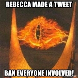 Eye of Sauron - Rebecca made a tweet Ban everyone involved!