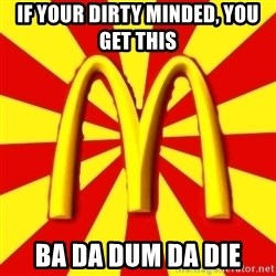 McDonalds Peeves - If your dirty minded, you get this  BA da dum da die