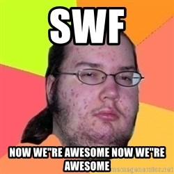 """Fat Nerd guy - SwF Now we""""re awesome now we""""re awesome"""