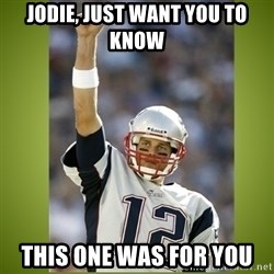 tom brady - Jodie, just want yoU to know This one was for you