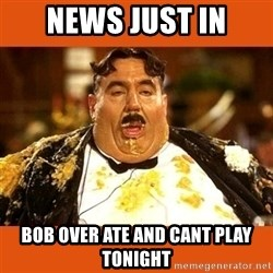 Fat Guy - news just in bob over ate and cant play tonight