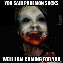 scary meme - you said pokemon sucks well i am coming for you