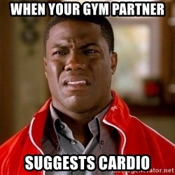 Kevin hart too - When your gym partner  Suggests cardio