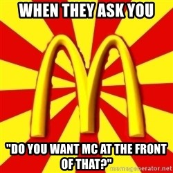 "McDonalds Peeves - When they ask you ""Do you want Mc at the front of that?"""