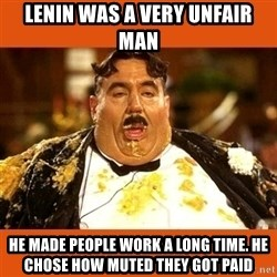 Fat Guy - lenin was a very unfair man He made people work a long time. He chose how muted they got paid