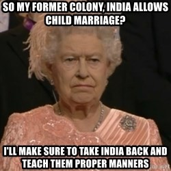 Queen Elizabeth Is Not Impressed  - So my former colony, iNDIA ALLOWS CHILD MARRIAGE? I'LL MAKE SURE TO TAKE INDIA BACK AND TEACH THEM PROPER MANNERS