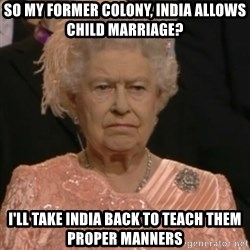 Queen Elizabeth Is Not Impressed  - sO MY FORMER COLONY, INDIA ALLOWS CHILD MARRIAGE? i'LL TAKE INDIA BACK TO TEACH THEM PROPER MANNERS