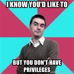 Privilege Denying Dude - I know you'd like to but you don't have privileges