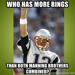 tom brady - Who has more rings  Than BOTH MANNING BROTHERS COMBINED?