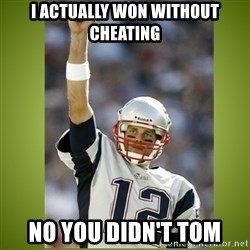 tom brady - i actually won without cheating no you didn't tom
