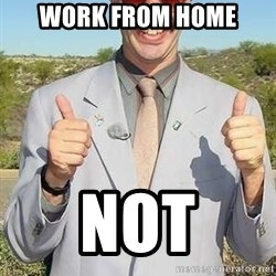 borat - Work from home NOT