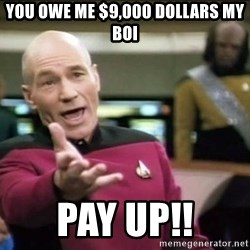 Why the fuck - YOU OWE ME $9,000 DOLLARS MY BOI PAY UP!!