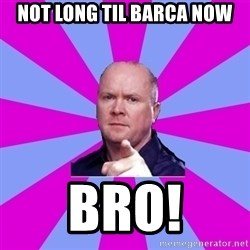 Phil Mitchell - Not long Til barca now Bro!