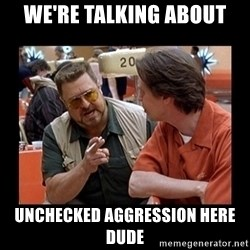 walter sobchak - We're talking about Unchecked aggression here dude