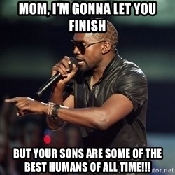 Kanye - Mom, i'm gonna let you finish But your sons are some of the best humans of all time!!!