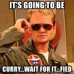 Barney Stinson - It's going to be curry...WAIT FOR IT...fied