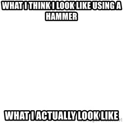 Blank Template - What I think I look like using a hammer What I actually look like