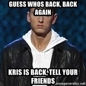 Eminem - Guess whos back, back again Kris is back, tell your friends