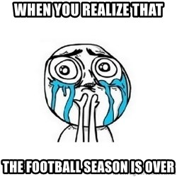 crying - When you realize that The football season is over