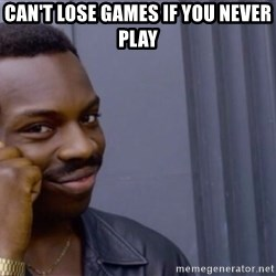 Roll safe baus  - Can't lose games if you never play