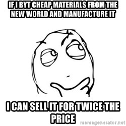 thinking guy - If i byt cheap materials from the new world and manufacture it  i can sell it for twice the price