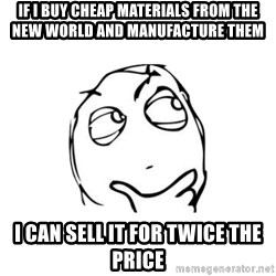 thinking guy - If i buy cheap materials from the new world and manufacture them I can sell it for twice the price