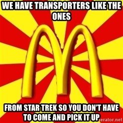 McDonalds Peeves - We have transporters like the ones from star trek so you don't have to come and pick it up