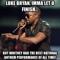 Kanye - Luke bryan, IMMA let U finish... But Whitney had the best national anthem performance of all time!