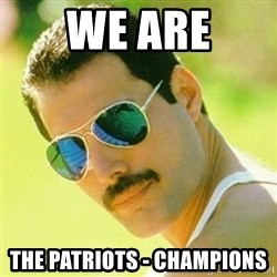 typical Queen Fan - We Are The Patriots - Champions